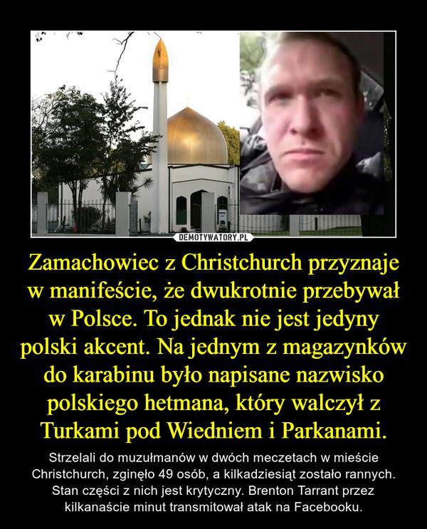 Zamachowiec z Christchurch przyznaje w manifeście, że dwukrotnie przebywał w Polsce. To jednak nie jest jedyny polski akcent. Na jednym z magazynków do karabinu było napisane nazwisko polskiego hetmana, który walczył z Turkami pod Wiedniem i Parkanami. – Strzelali do muzułmanów w dwóch meczetach w mieście Christchurch, zginęło 49 osób, a kilkadziesiąt zostało rannych. Stan części z nich jest krytyczny. Brenton Tarrant przez kilkanaście minut transmitował atak na Facebooku.