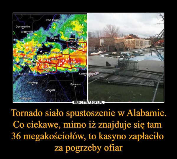 Tornado siało spustoszenie w Alabamie. Co ciekawe, mimo iż znajduje się tam 36 megakościołów, to kasyno zapłaciło za pogrzeby ofiar –
