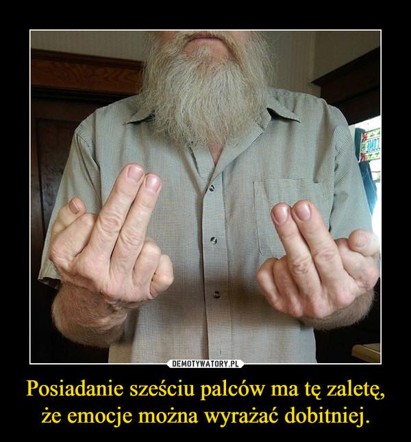 Posiadanie sześciu palców ma tę zaletę,że emocje można wyrażać dobitniej. –