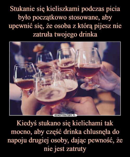 Stukanie się kieliszkami podczas picia było początkowo stosowane, aby upewnić się, że osoba z którą pijesz nie zatruła twojego drinka Kiedyś stukano się kielichami tak mocno, aby część drinka chlusnęła do napoju drugiej osoby, dając pewność, że nie jest zatruty