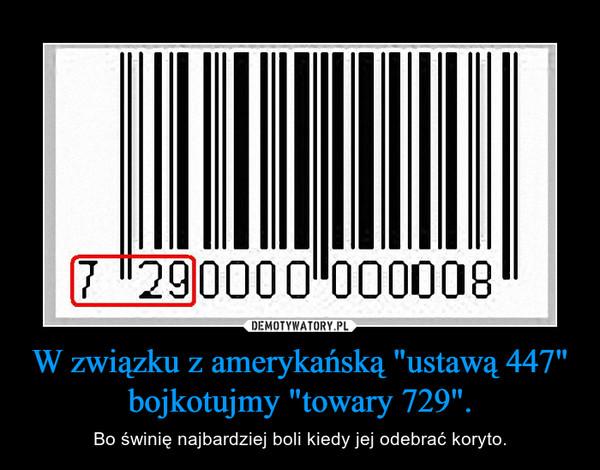 """W związku z amerykańską """"ustawą 447"""" bojkotujmy """"towary 729"""". – Bo świnię najbardziej boli kiedy jej odebrać koryto."""