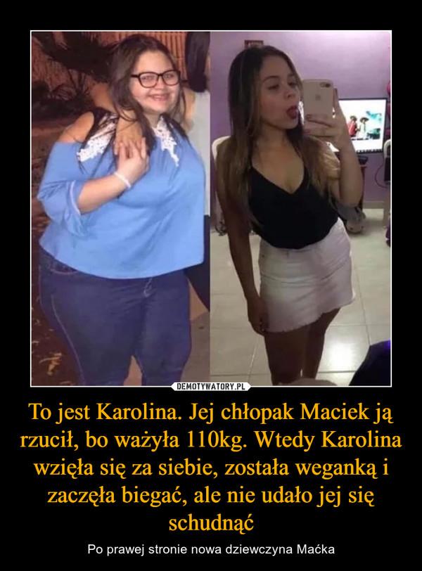 To jest Karolina. Jej chłopak Maciek ją rzucił, bo ważyła 110kg. Wtedy Karolina wzięła się za siebie, została weganką i zaczęła biegać, ale nie udało jej się schudnąć – Po prawej stronie nowa dziewczyna Maćka