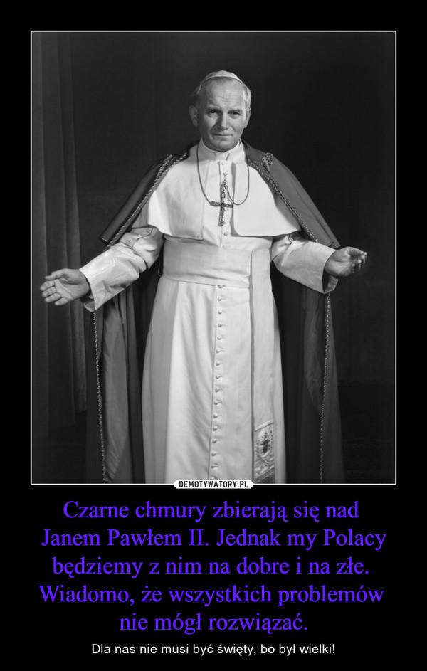 Czarne chmury zbierają się nad Janem Pawłem II. Jednak my Polacy będziemy z nim na dobre i na złe. Wiadomo, że wszystkich problemów nie mógł rozwiązać. – Dla nas nie musi być święty, bo był wielki!