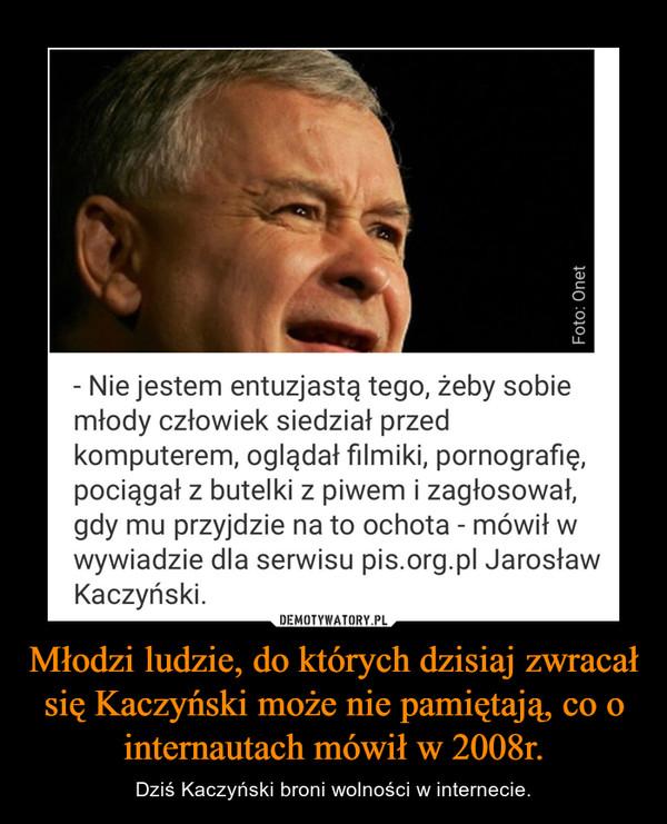 Młodzi ludzie, do których dzisiaj zwracał się Kaczyński może nie pamiętają, co o internautach mówił w 2008r. – Dziś Kaczyński broni wolności w internecie.