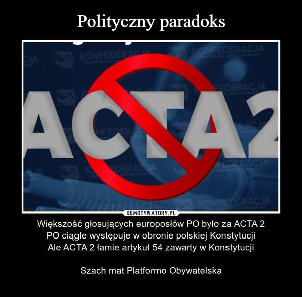 – Większość głosujących europosłów PO było za ACTA 2PO ciągle występuje w obronie polskiej KonstytucjiAle ACTA 2 łamie artykuł 54 zawarty w KonstytucjiSzach mat Platformo Obywatelska