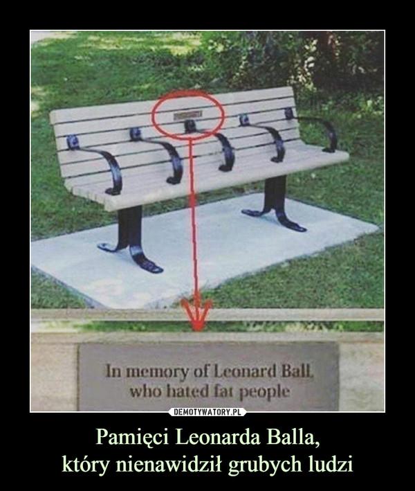 Pamięci Leonarda Balla,który nienawidził grubych ludzi –