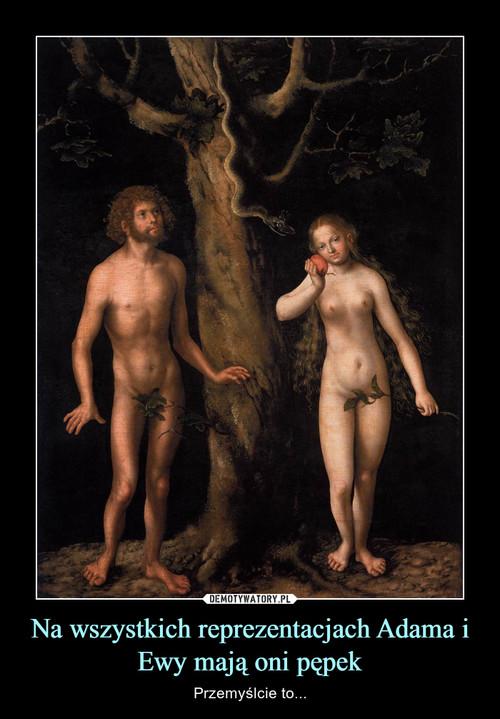 Na wszystkich reprezentacjach Adama i Ewy mają oni pępek