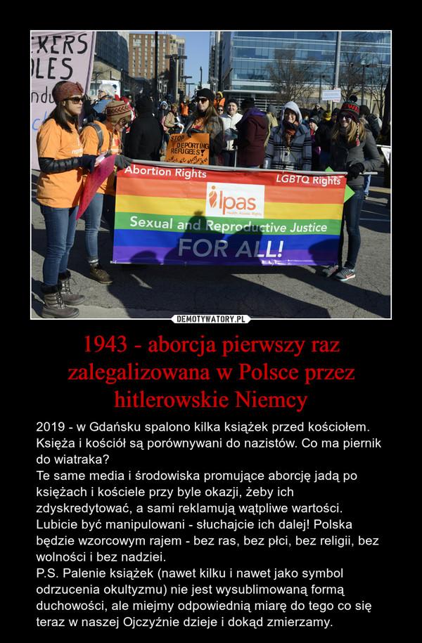 1943 - aborcja pierwszy raz zalegalizowana w Polsce przez hitlerowskie Niemcy – 2019 - w Gdańsku spalono kilka książek przed kościołem. Księża i kościół są porównywani do nazistów. Co ma piernik do wiatraka? Te same media i środowiska promujące aborcję jadą po księżach i kościele przy byle okazji, żeby ich zdyskredytować, a sami reklamują wątpliwe wartości.Lubicie być manipulowani - słuchajcie ich dalej! Polska będzie wzorcowym rajem - bez ras, bez płci, bez religii, bez wolności i bez nadziei.P.S. Palenie książek (nawet kilku i nawet jako symbol odrzucenia okultyzmu) nie jest wysublimowaną formą duchowości, ale miejmy odpowiednią miarę do tego co się teraz w naszej Ojczyźnie dzieje i dokąd zmierzamy.