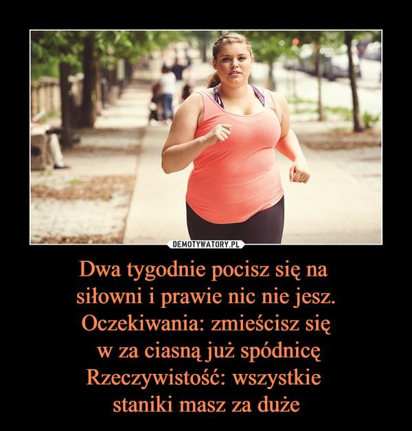 Dwa tygodnie pocisz się na siłowni i prawie nic nie jesz.Oczekiwania: zmieścisz się w za ciasną już spódnicęRzeczywistość: wszystkie staniki masz za duże –