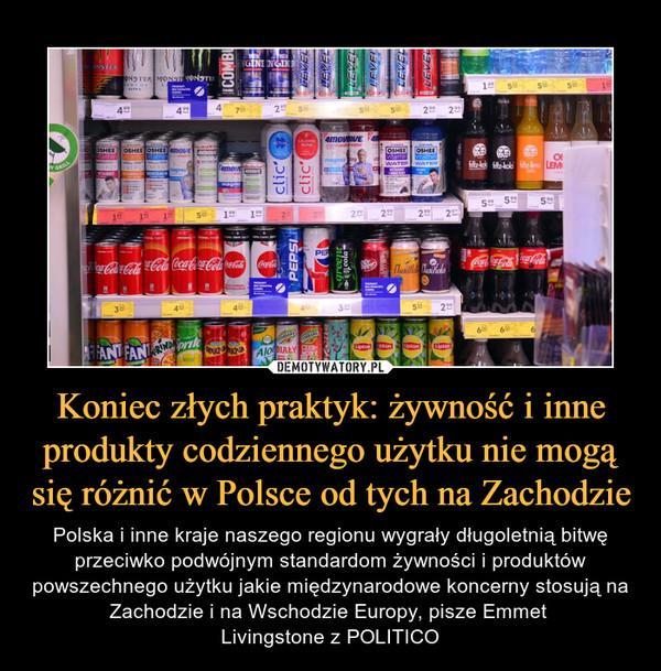 Koniec złych praktyk: żywność i inne produkty codziennego użytku nie mogą się różnić w Polsce od tych na Zachodzie – Polska i inne kraje naszego regionu wygrały długoletnią bitwę przeciwko podwójnym standardom żywności i produktów powszechnego użytku jakie międzynarodowe koncerny stosują na Zachodzie i na Wschodzie Europy, pisze Emmet Livingstone z POLITICO