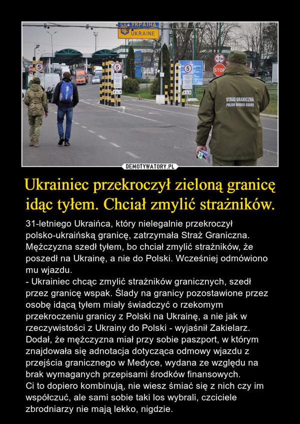Ukrainiec przekroczył zieloną granicę idąc tyłem. Chciał zmylić strażników. – 31-letniego Ukraińca, który nielegalnie przekroczył polsko-ukraińską granicę, zatrzymała Straż Graniczna. Mężczyzna szedł tyłem, bo chciał zmylić strażników, że poszedł na Ukrainę, a nie do Polski. Wcześniej odmówiono mu wjazdu.- Ukrainiec chcąc zmylić strażników granicznych, szedł przez granicę wspak. Ślady na granicy pozostawione przez osobę idącą tyłem miały świadczyć o rzekomym przekroczeniu granicy z Polski na Ukrainę, a nie jak w rzeczywistości z Ukrainy do Polski - wyjaśnił Zakielarz.Dodał, że mężczyzna miał przy sobie paszport, w którym znajdowała się adnotacja dotycząca odmowy wjazdu z przejścia granicznego w Medyce, wydana ze względu na brak wymaganych przepisami środków finansowych.Ci to dopiero kombinują, nie wiesz śmiać się z nich czy im współczuć, ale sami sobie taki los wybrali, czciciele zbrodniarzy nie mają lekko, nigdzie.