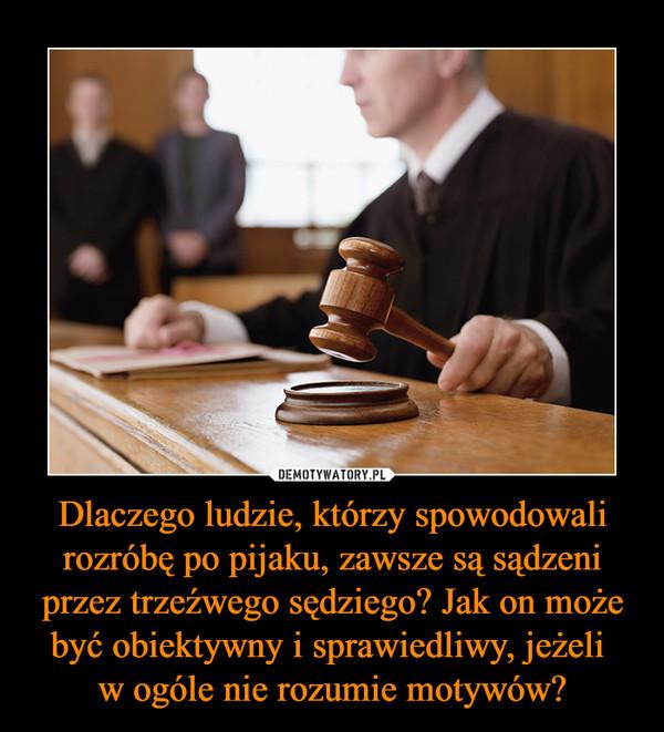 Dlaczego ludzie, którzy spowodowali rozróbę po pijaku, zawsze są sądzeni przez trzeźwego sędziego? Jak on może być obiektywny i sprawiedliwy, jeżeli w ogóle nie rozumie motywów? –