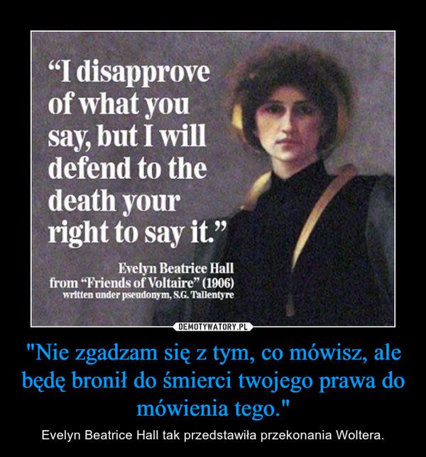 """""""Nie zgadzam się z tym, co mówisz, ale będę bronił do śmierci twojego prawa do mówienia tego."""" – Evelyn Beatrice Hall tak przedstawiła przekonania Woltera."""