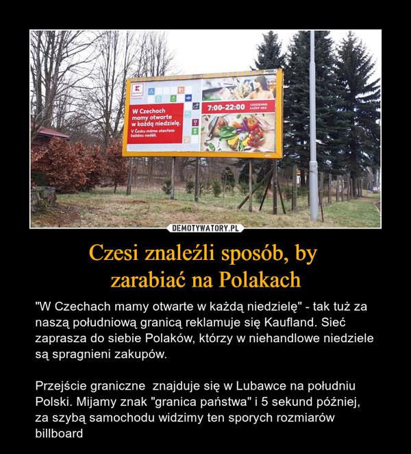 """Czesi znaleźli sposób, by zarabiać na Polakach – """"W Czechach mamy otwarte w każdą niedzielę"""" - tak tuż za naszą południową granicą reklamuje się Kaufland. Sieć zaprasza do siebie Polaków, którzy w niehandlowe niedziele są spragnieni zakupów.Przejście graniczne  znajduje się w Lubawce na południu Polski. Mijamy znak """"granica państwa"""" i 5 sekund później, za szybą samochodu widzimy ten sporych rozmiarów billboard"""