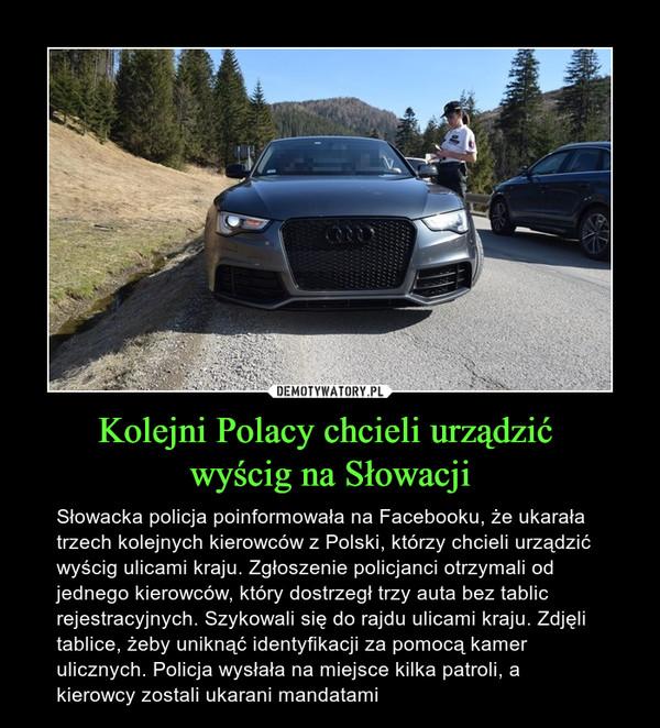 Kolejni Polacy chcieli urządzić wyścig na Słowacji – Słowacka policja poinformowała na Facebooku, że ukarała trzech kolejnych kierowców z Polski, którzy chcieli urządzić wyścig ulicami kraju. Zgłoszenie policjanci otrzymali od jednego kierowców, który dostrzegł trzy auta bez tablic rejestracyjnych. Szykowali się do rajdu ulicami kraju. Zdjęli tablice, żeby uniknąć identyfikacji za pomocą kamer ulicznych. Policja wysłała na miejsce kilka patroli, a kierowcy zostali ukarani mandatami