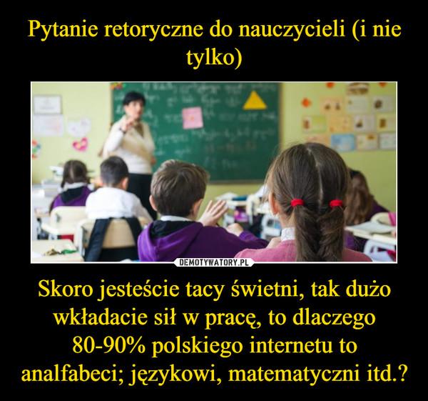 Skoro jesteście tacy świetni, tak dużo wkładacie sił w pracę, to dlaczego 80-90% polskiego internetu to analfabeci; językowi, matematyczni itd.? –