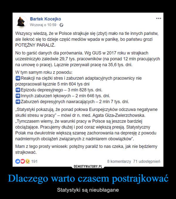 """Dlaczego warto czasem postrajkować – Statystyki są nieubłagane Wszyscy wiedzą, że w Polsce strajkuje się (zbyt) mało na tle innych państw, ale ilekroć się to dzieje część mediów wpada w panikę, bo państwu grozi POTĘŻNY PARALIŻ.No to garść danych dla porównania. Wg GUS w 2017 roku w strajkach uczestniczyło zaledwie 29,7 tys. pracowników (na ponad 12 mln pracujących na umowę o pracę). Lącznie przerywali pracę na 35,6 tys. dni.W tym samym roku z powodu:➡️Reakcji na ciężki stres i zaburzeń adaptacyjnych pracownicy nie przepracowali łącznie 5 mln 604 tys dni➡️Epizodu depresyjnego – 3 mln 828 tys. dni.➡️Innych zaburzeń lękowych – 2 mln 646 tys. dni.➡️Zaburzeń depresyjnych nawracających – 2 mln 7 tys. dni.""""Statystyki pokazują, że ponad połowa Europejczyków odczuwa negatywne skutki stresu w pracy"""" – mówi dr n. med. Agata Giza-Zwierzchowska. """"Tymczasem wiemy, że warunki pracy w Polsce są jeszcze bardziej obciążające. Pracujemy dłużej i pod coraz większą presją. Statystyczny Polak ma dwukrotnie większą szansę zachorowania na depresję z powodu nadmiernych obciążeń związanych z nadmiarem obowiązków"""".Mam z tego prosty wniosek: potężny paraliż to nas czeka, jak nie będziemy strajkować."""
