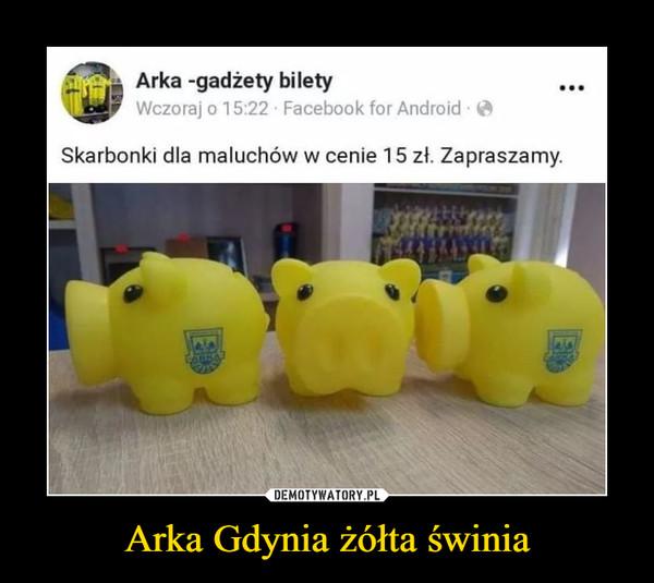 Arka Gdynia żółta świnia –  Arka -gadżety bilety Wczoraj 0 1 5:22 Facebook for Android • Skarbonki dla maluchów w cenie 1 5 zł. Zapraszamy.