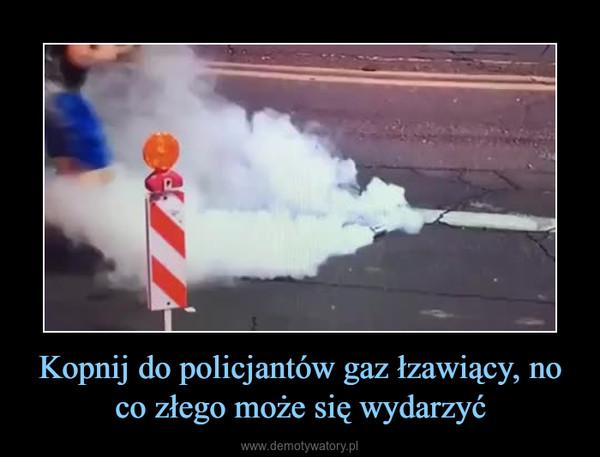Kopnij do policjantów gaz łzawiący, no co złego może się wydarzyć –