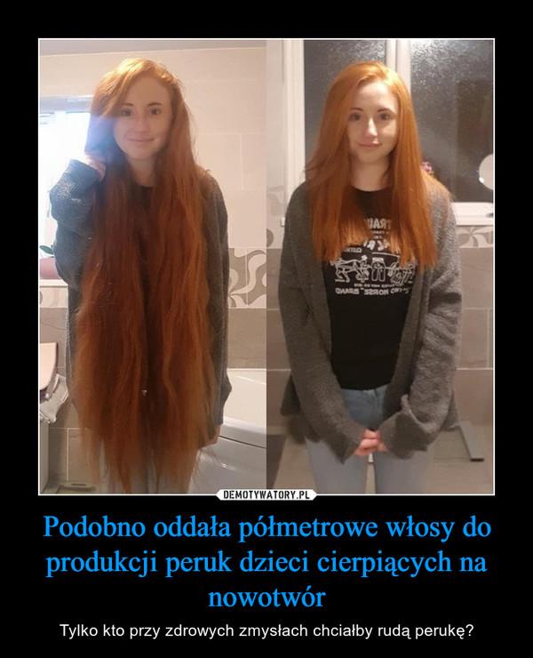Podobno oddała półmetrowe włosy do produkcji peruk dzieci cierpiących na nowotwór – Tylko kto przy zdrowych zmysłach chciałby rudą perukę?