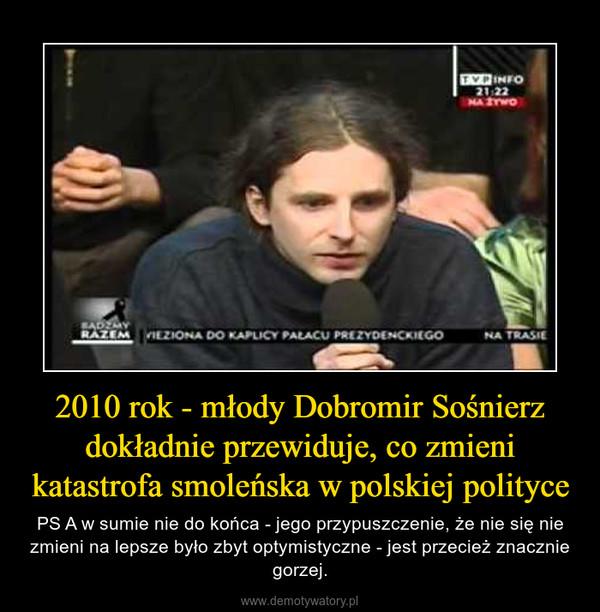2010 rok - młody Dobromir Sośnierz dokładnie przewiduje, co zmieni katastrofa smoleńska w polskiej polityce – PS A w sumie nie do końca - jego przypuszczenie, że nie się nie zmieni na lepsze było zbyt optymistyczne - jest przecież znacznie gorzej.