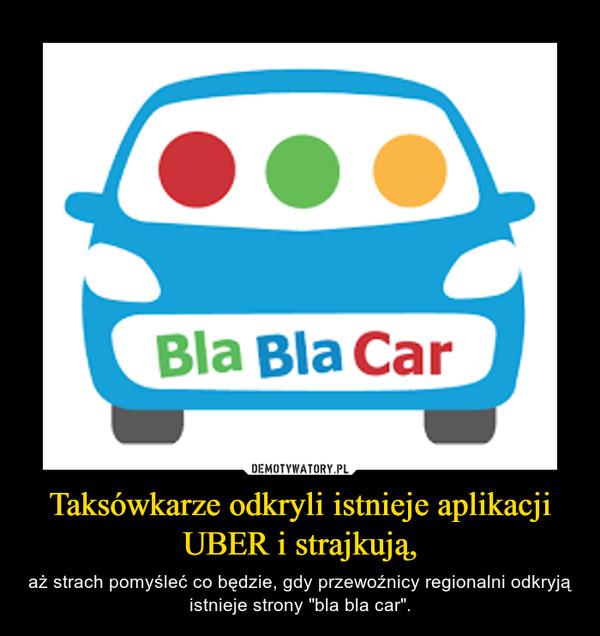 """Taksówkarze odkryli istnieje aplikacji UBER i strajkują, – aż strach pomyśleć co będzie, gdy przewoźnicy regionalni odkryją istnieje strony """"bla bla car""""."""