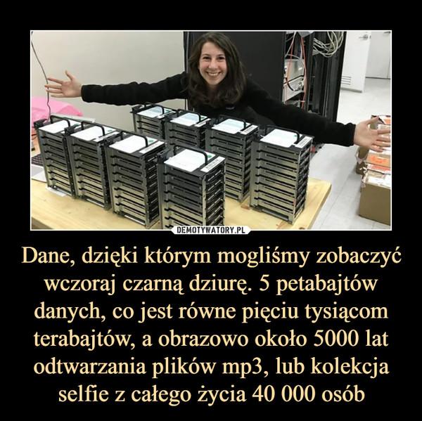 Dane, dzięki którym mogliśmy zobaczyć wczoraj czarną dziurę. 5 petabajtów danych, co jest równe pięciu tysiącom terabajtów, a obrazowo około 5000 lat odtwarzania plików mp3, lub kolekcja selfie z całego życia 40 000 osób –