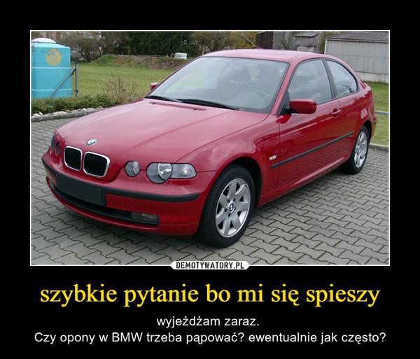 szybkie pytanie bo mi się spieszy – wyjeżdżam zaraz. Czy opony w BMW trzeba pąpować? ewentualnie jak często?