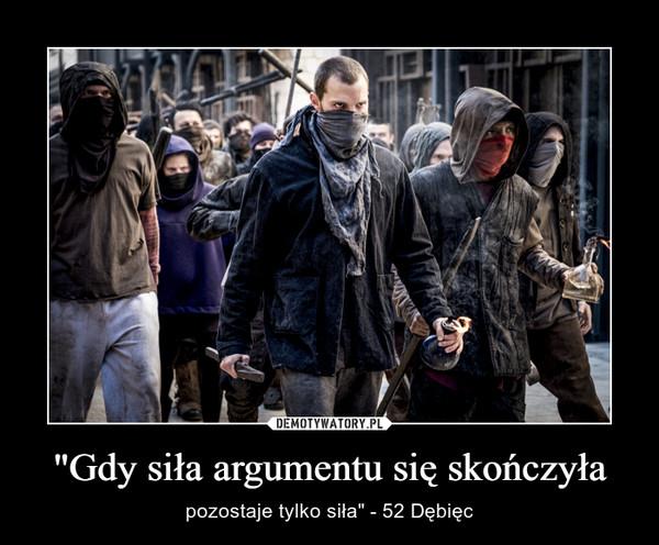 """""""Gdy siła argumentu się skończyła – pozostaje tylko siła"""" - 52 Dębięc"""