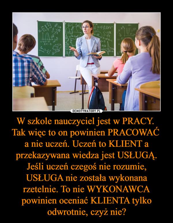 W szkole nauczyciel jest w PRACY. Tak więc to on powinien PRACOWAĆ a nie uczeń. Uczeń to KLIENT a przekazywana wiedza jest USŁUGĄ. Jeśli uczeń czegoś nie rozumie, USŁUGA nie została wykonana rzetelnie. To nie WYKONAWCA powinien oceniać KLIENTA tylko odwrotnie, czyż nie? –