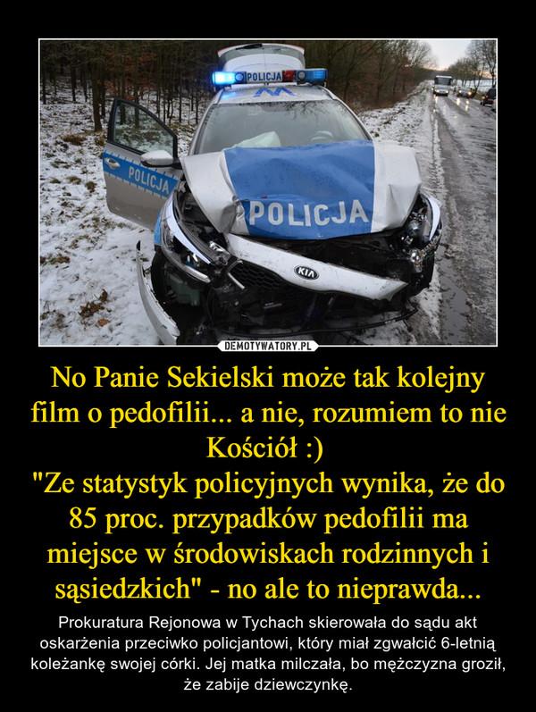 """No Panie Sekielski może tak kolejny film o pedofilii... a nie, rozumiem to nie Kościół :) """"Ze statystyk policyjnych wynika, że do 85 proc. przypadków pedofilii ma miejsce w środowiskach rodzinnych i sąsiedzkich"""" - no ale to nieprawda... – Prokuratura Rejonowa w Tychach skierowała do sądu akt oskarżenia przeciwko policjantowi, który miał zgwałcić 6-letnią koleżankę swojej córki. Jej matka milczała, bo mężczyzna groził, że zabije dziewczynkę."""