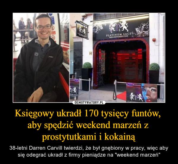 """Księgowy ukradł 170 tysięcy funtów, aby spędzić weekend marzeń z prostytutkami i kokainą – 38-letni Darren Carvill twierdzi, że był gnębiony w pracy, więc aby się odegrać ukradł z firmy pieniądze na """"weekend marzeń"""""""