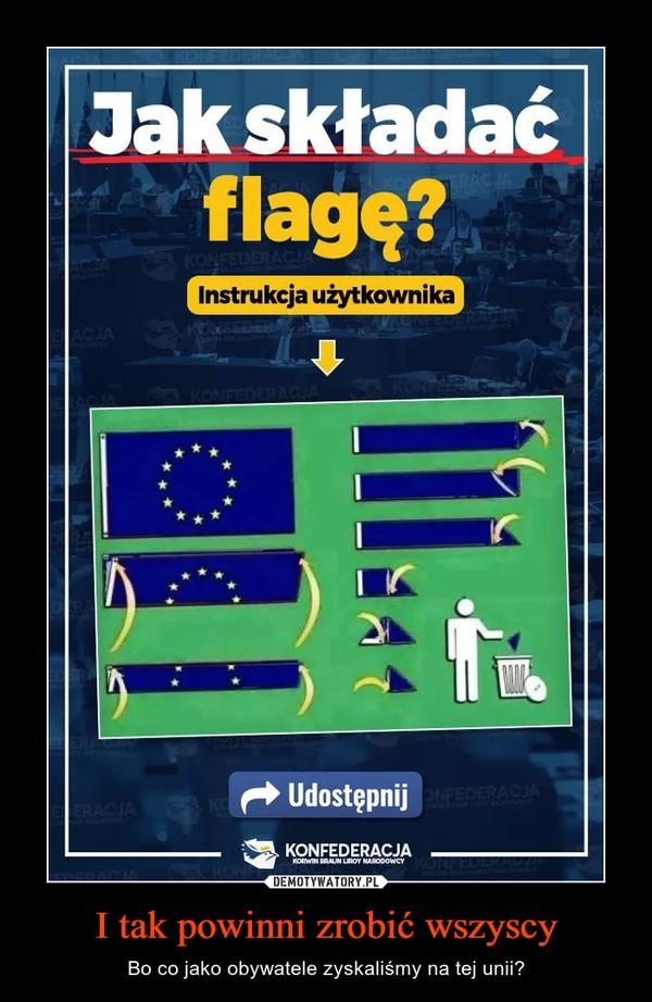 I tak powinni zrobić wszyscy – Bo co jako obywatele zyskaliśmy na tej unii?