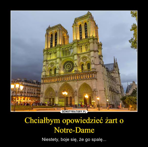Chciałbym opowiedzieć żart o Notre-Dame – Niestety, boje się, że go spalę...