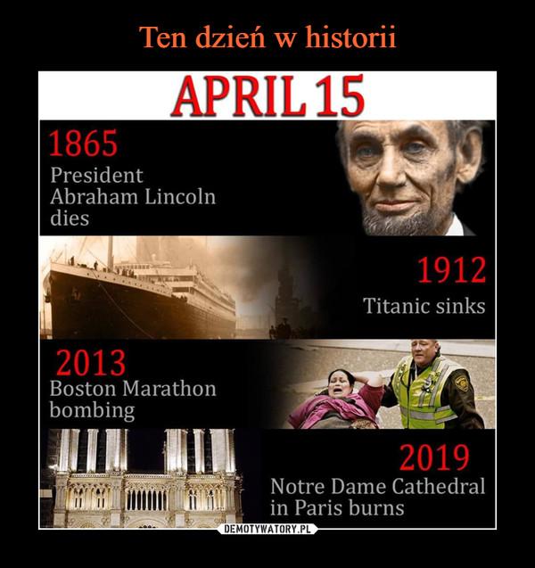 –  APRIL15 1865 President Abraham Lincoln dies 1912 Titanic sinks 2013 Boston Marathon bombing 2019 Notre Dame Cathedral in Paris burns