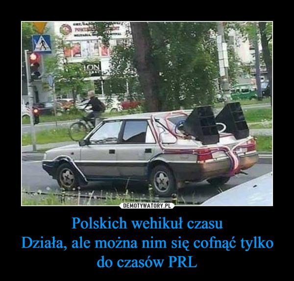Polskich wehikuł czasuDziała, ale można nim się cofnąć tylko do czasów PRL –