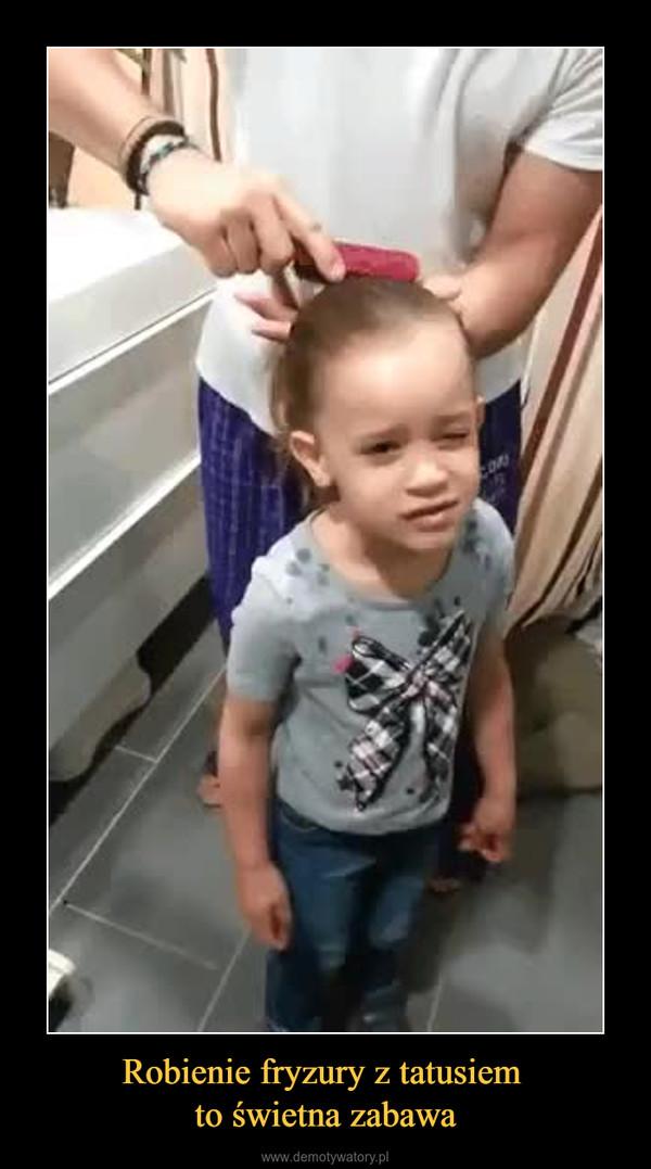 Robienie fryzury z tatusiem to świetna zabawa –