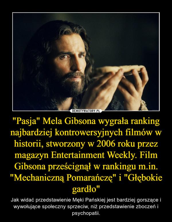 """""""Pasja"""" Mela Gibsona wygrała ranking najbardziej kontrowersyjnych filmów w historii, stworzony w 2006 roku przez magazyn Entertainment Weekly. Film Gibsona prześcignął w rankingu m.in. """"Mechaniczną Pomarańczę"""" i """"Głębokie gardło"""" – Jak widać przedstawienie Męki Pańskiej jest bardziej gorszące i wywołujące społeczny sprzeciw, niż przedstawienie zboczeń i psychopatii."""