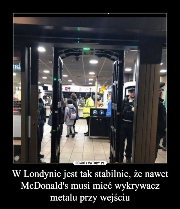 W Londynie jest tak stabilnie, że nawet McDonald's musi mieć wykrywacz metalu przy wejściu –
