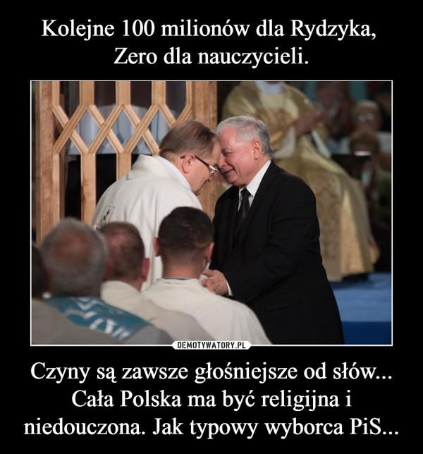 Czyny są zawsze głośniejsze od słów...Cała Polska ma być religijna i niedouczona. Jak typowy wyborca PiS... –