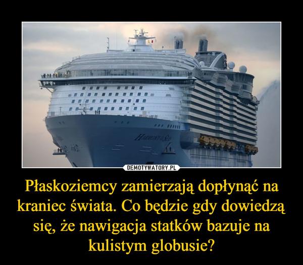 Płaskoziemcy zamierzają dopłynąć na kraniec świata. Co będzie gdy dowiedzą się, że nawigacja statków bazuje na kulistym globusie? –