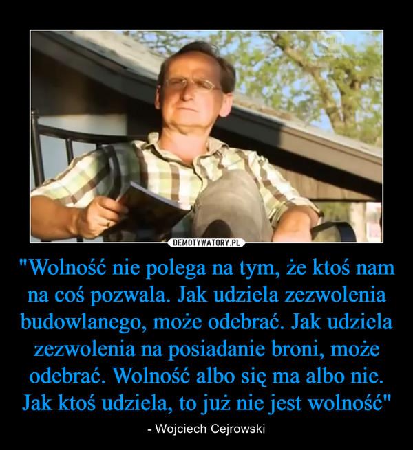 """""""Wolność nie polega na tym, że ktoś nam na coś pozwala. Jak udziela zezwolenia budowlanego, może odebrać. Jak udziela zezwolenia na posiadanie broni, może odebrać. Wolność albo się ma albo nie. Jak ktoś udziela, to już nie jest wolność"""" – - Wojciech Cejrowski"""