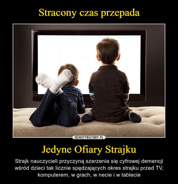 Jedyne Ofiary Strajku – Strajk nauczycieli przyczyną szerzenia się cyfrowej demencji wśród dzieci tak licznie spędzających okres strajku przed TV, komputerem, w grach, w necie i w tablecie