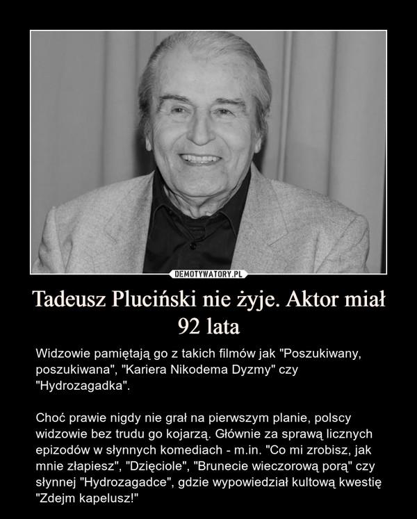 """Tadeusz Pluciński nie żyje. Aktor miał 92 lata – Widzowie pamiętają go z takich filmów jak """"Poszukiwany, poszukiwana"""", """"Kariera Nikodema Dyzmy"""" czy """"Hydrozagadka"""".Choć prawie nigdy nie grał na pierwszym planie, polscy widzowie bez trudu go kojarzą. Głównie za sprawą licznych epizodów w słynnych komediach - m.in. """"Co mi zrobisz, jak mnie złapiesz"""", """"Dzięciole"""", """"Brunecie wieczorową porą"""" czy słynnej """"Hydrozagadce"""", gdzie wypowiedział kultową kwestię """"Zdejm kapelusz!"""""""