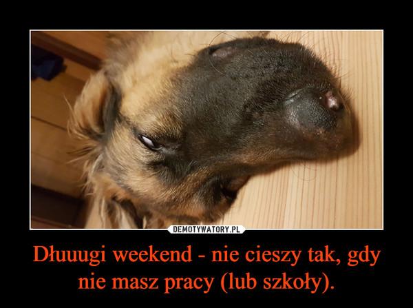 Dłuuugi weekend - nie cieszy tak, gdy nie masz pracy (lub szkoły). –