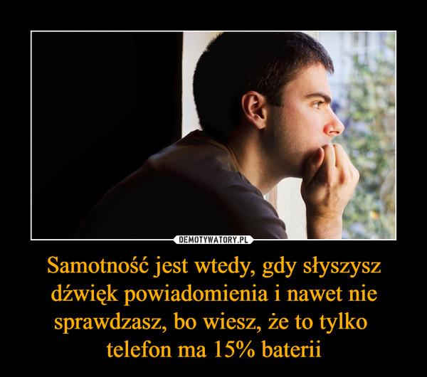 Samotność jest wtedy, gdy słyszysz dźwięk powiadomienia i nawet nie sprawdzasz, bo wiesz, że to tylko telefon ma 15% baterii –