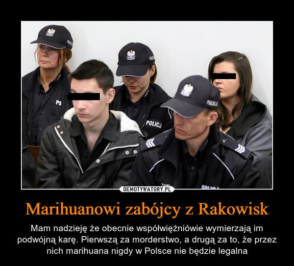 Marihuanowi zabójcy z Rakowisk – Mam nadzieję że obecnie współwięźniówie wymierzają im podwójną karę. Pierwszą za morderstwo, a drugą za to, że przez nich marihuana nigdy w Polsce nie będzie legalna