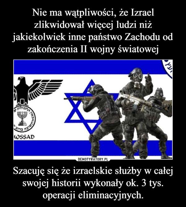 Szacuję się że izraelskie służby w całej swojej historii wykonały ok. 3 tys. operacji eliminacyjnych. –