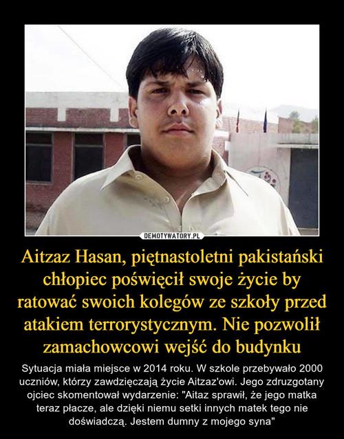 Aitzaz Hasan, piętnastoletni pakistański chłopiec poświęcił swoje życie by ratować swoich kolegów ze szkoły przed atakiem terrorystycznym. Nie pozwolił zamachowcowi wejść do budynku