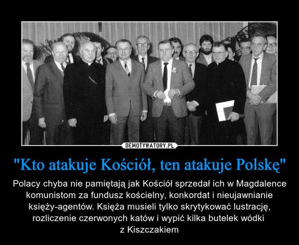 """""""Kto atakuje Kościół, ten atakuje Polskę"""" – Polacy chyba nie pamiętają jak Kościół sprzedał ich w Magdalence komunistom za fundusz kościelny, konkordat i nieujawnianie księży-agentów. Księża musieli tylko skrytykować lustrację, rozliczenie czerwonych katów i wypić kilka butelek wódki z Kiszczakiem"""